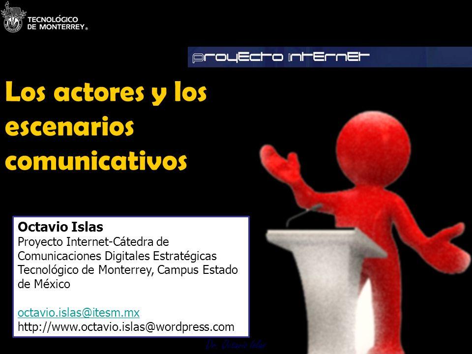 Dr. Octavio Islas Los actores y los escenarios comunicativos Dr. Octavio Islas Octavio Islas Proyecto Internet-Cátedra de Comunicaciones Digitales Est
