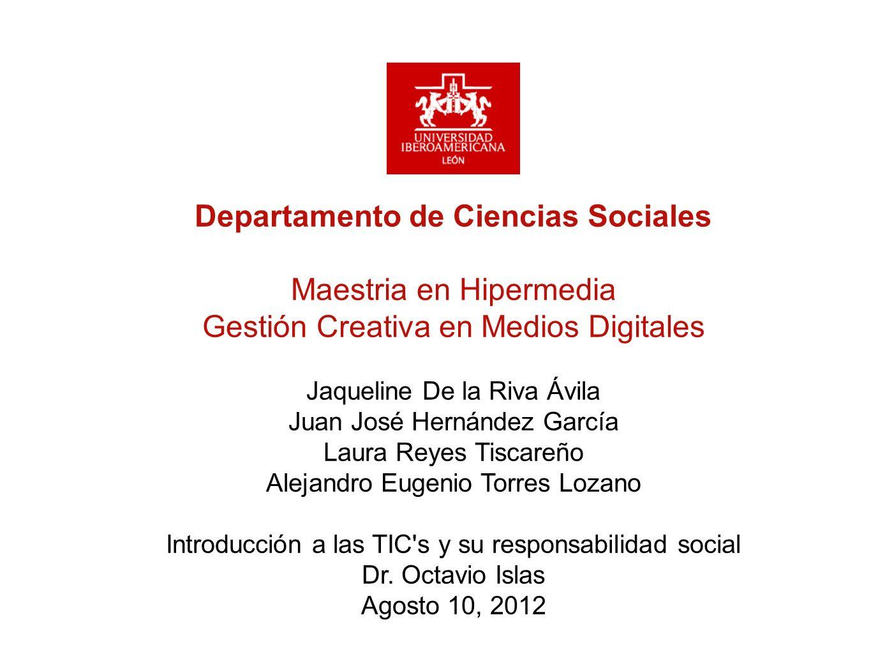 Departamento de Ciencias Sociales Maestria en Hipermedia Gestión Creativa en Medios Digitales Jaqueline De la Riva Ávila Juan José Hernández García La