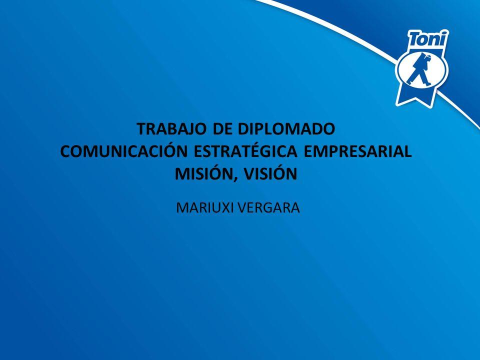 TRABAJO DE DIPLOMADO COMUNICACIÓN ESTRATÉGICA EMPRESARIAL MISIÓN, VISIÓN MARIUXI VERGARA