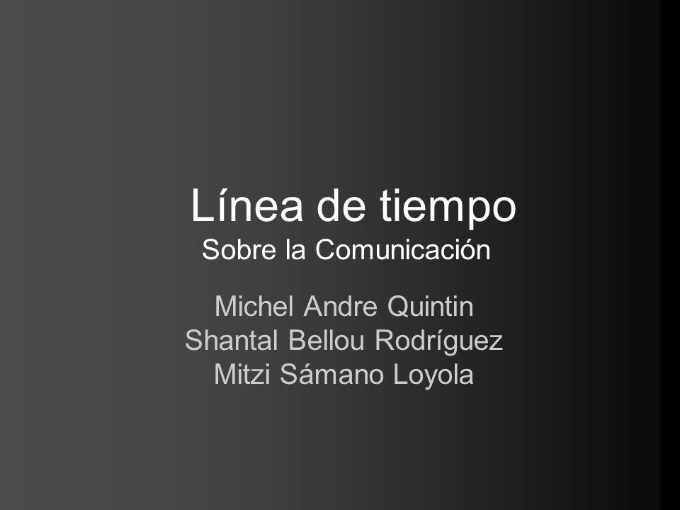 Línea de tiempo Sobre la Comunicación Michel Andre Quintin Shantal Bellou Rodríguez Mitzi Sámano Loyola