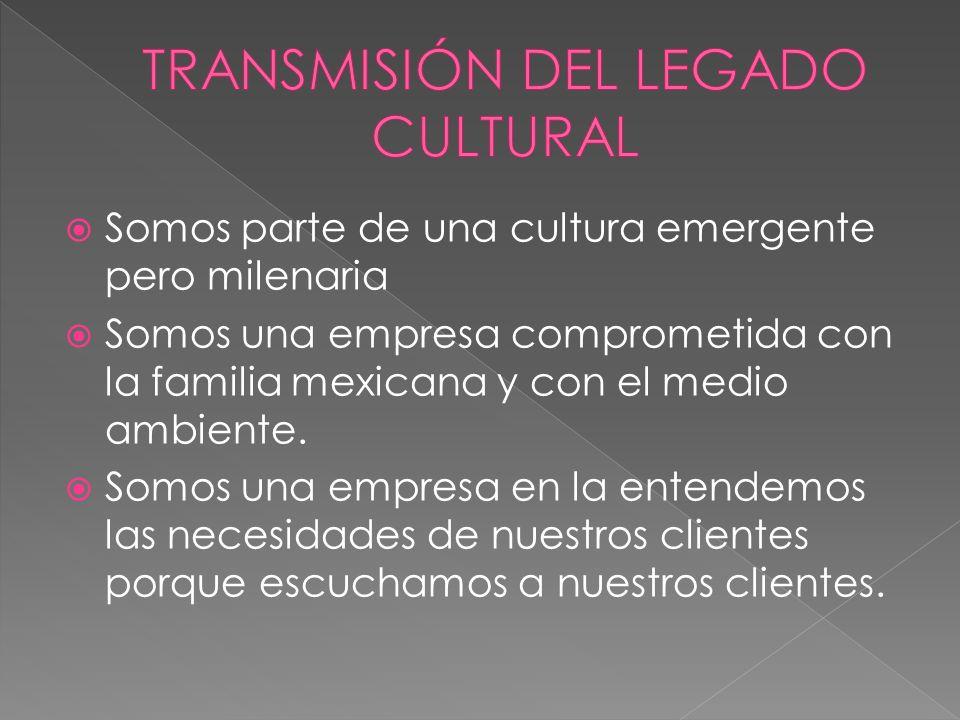 Somos parte de una cultura emergente pero milenaria Somos una empresa comprometida con la familia mexicana y con el medio ambiente.