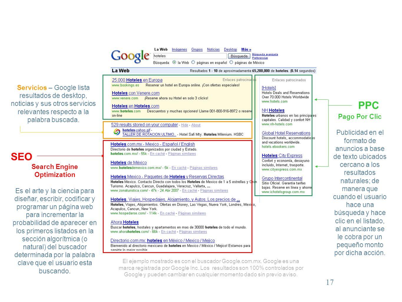 17 SEO Search Engine Optimization Es el arte y la ciencia para diseñar, escribir, codificar y programar un página web para incrementar la probabilidad de aparecer en los primeros listados en la sección algorítmica (o natural) del buscador determinada por la palabra clave que el usuario esta buscando.