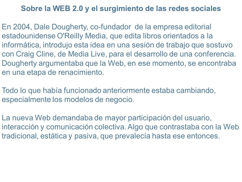 Sobre la WEB 2.0 y el surgimiento de las redes sociales En 2004, Dale Dougherty, co-fundador de la empresa editorial estadounidense O Reilly Media, que edita libros orientados a la informática, introdujo esta idea en una sesión de trabajo que sostuvo con Craig Cline, de Media Live, para el desarrollo de una conferencia.