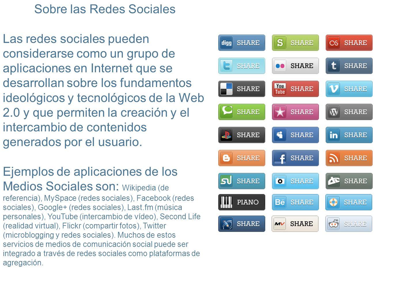 Sobre las Redes Sociales Las redes sociales pueden considerarse como un grupo de aplicaciones en Internet que se desarrollan sobre los fundamentos ideológicos y tecnológicos de la Web 2.0 y que permiten la creación y el intercambio de contenidos generados por el usuario.