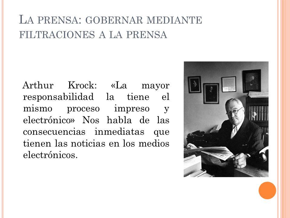 L A PRENSA : GOBERNAR MEDIANTE FILTRACIONES A LA PRENSA Arthur Krock: «La mayor responsabilidad la tiene el mismo proceso impreso y electrónico» Nos h