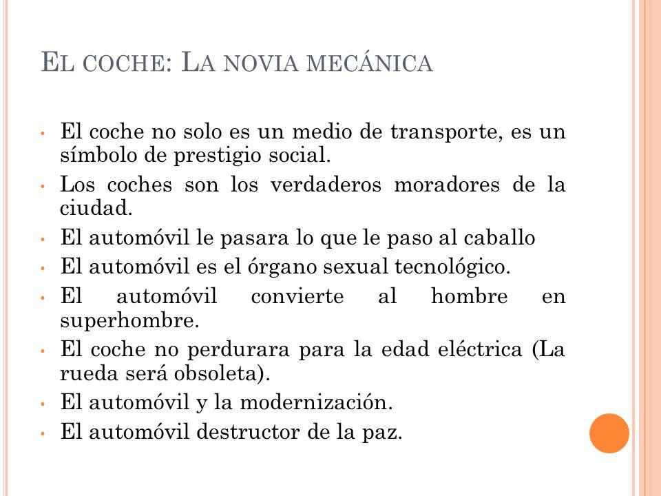E L COCHE : L A NOVIA MECÁNICA El coche no solo es un medio de transporte, es un símbolo de prestigio social. Los coches son los verdaderos moradores