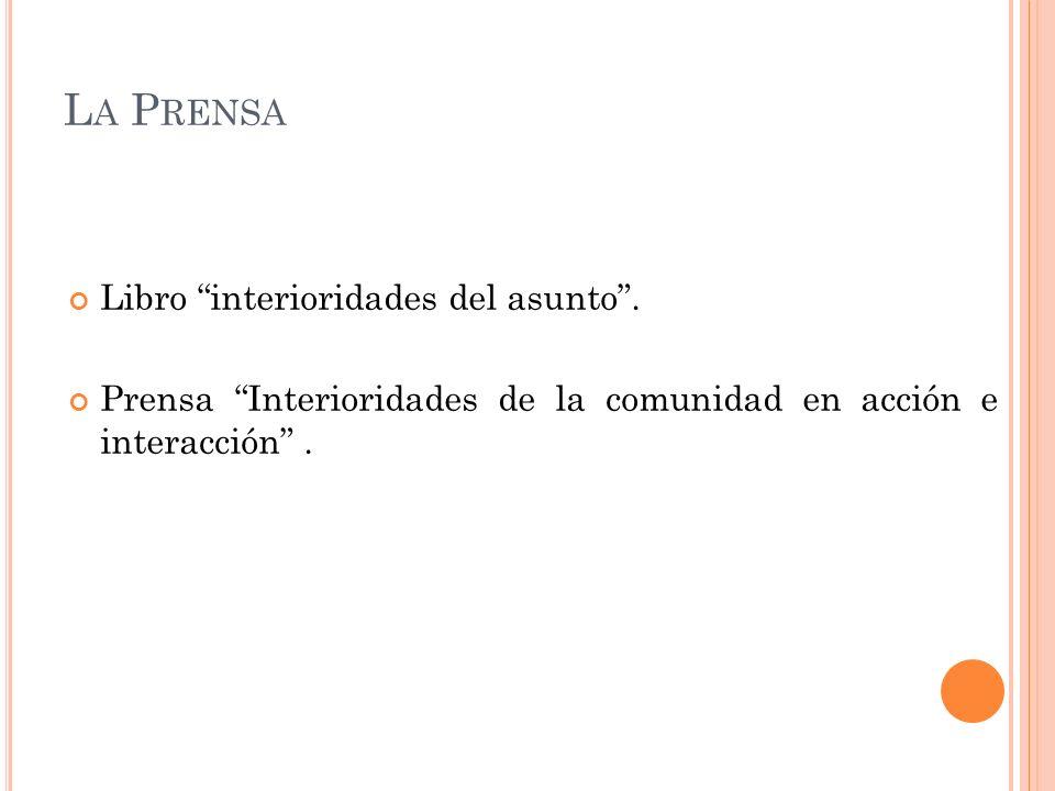 L A P RENSA Libro interioridades del asunto. Prensa Interioridades de la comunidad en acción e interacción.