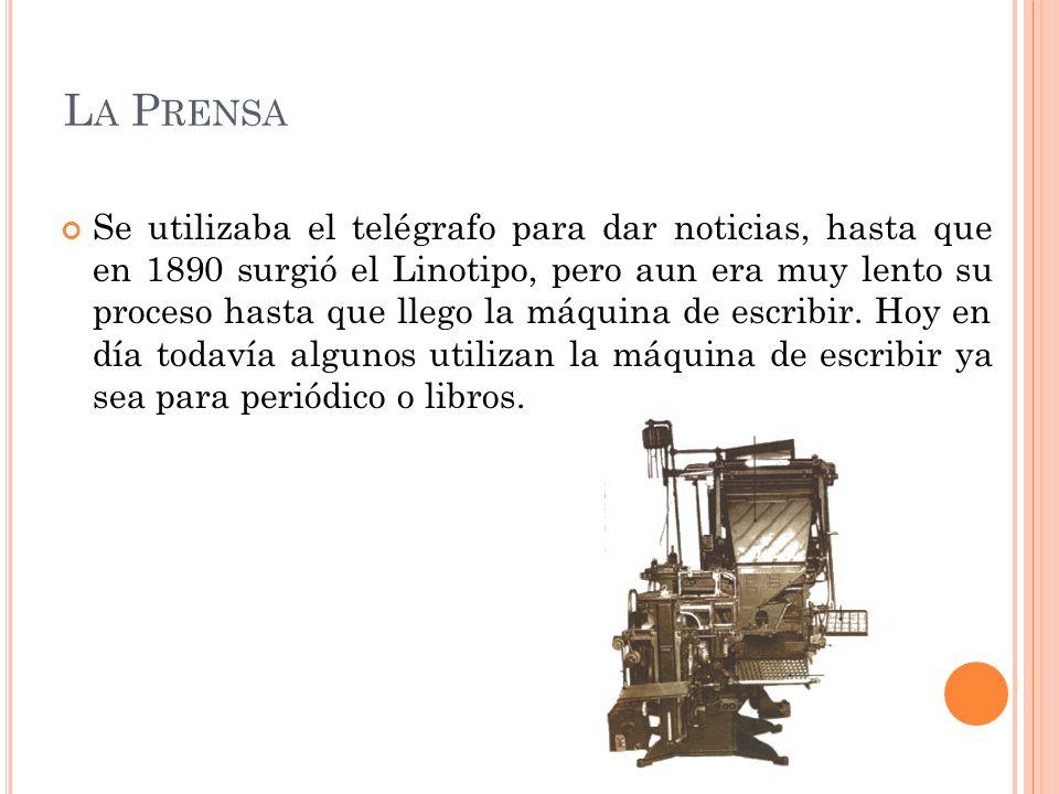 L A P RENSA Se utilizaba el telégrafo para dar noticias, hasta que en 1890 surgió el Linotipo, pero aun era muy lento su proceso hasta que llego la má