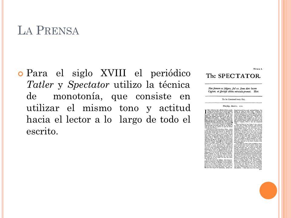 L A P RENSA Para el siglo XVIII el periódico Tatler y Spectator utilizo la técnica de monotonía, que consiste en utilizar el mismo tono y actitud haci