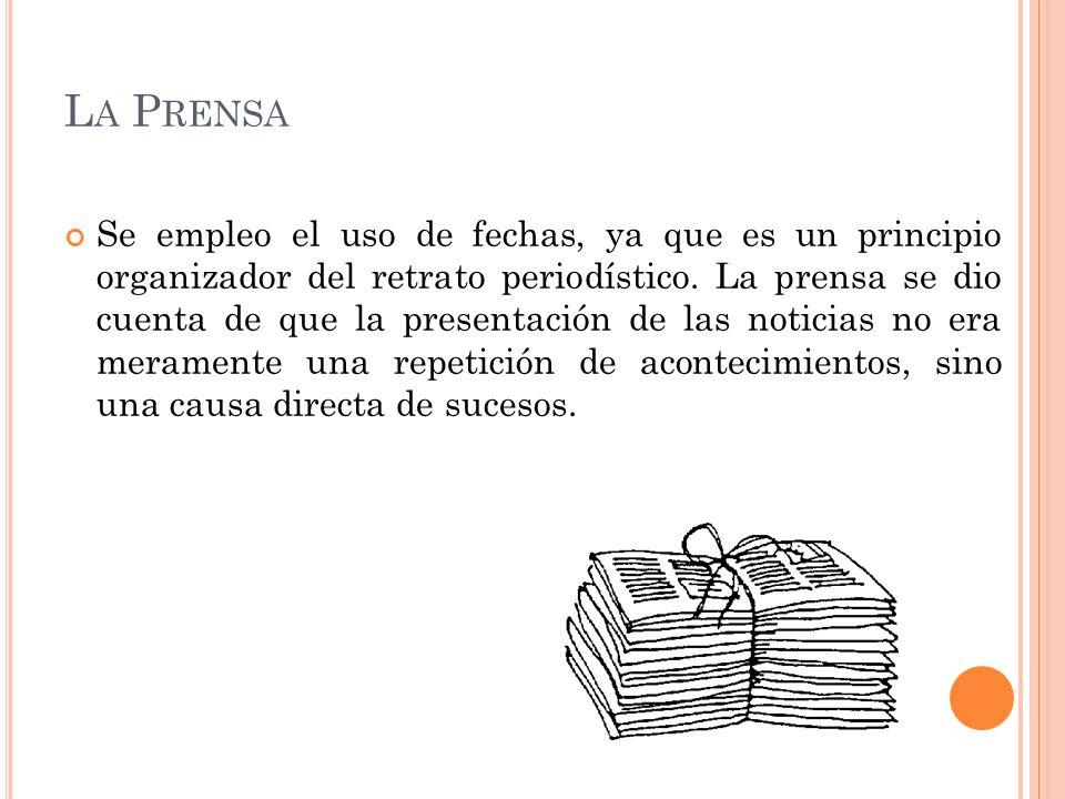 L A P RENSA Se empleo el uso de fechas, ya que es un principio organizador del retrato periodístico. La prensa se dio cuenta de que la presentación de