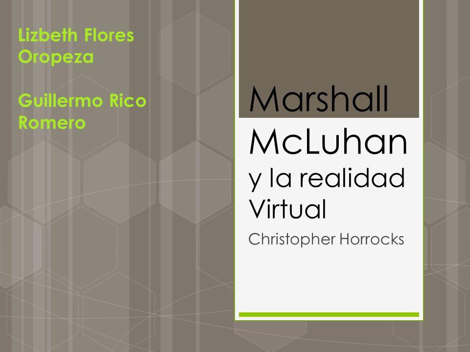 Marshall McLuhan y la realidad Virtual Christopher Horrocks Lizbeth Flores Oropeza Guillermo Rico Romero