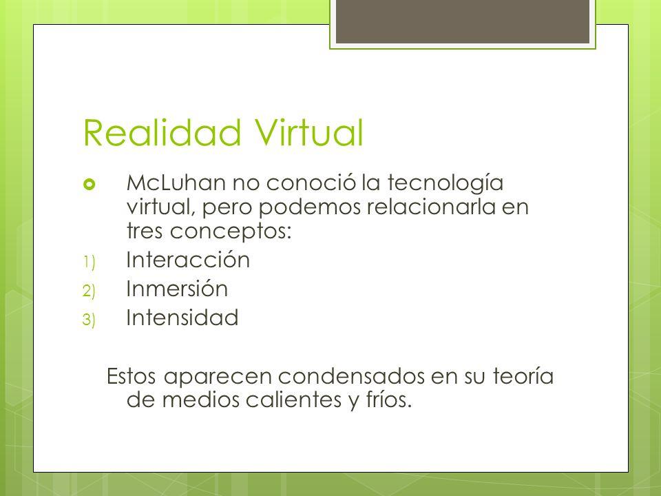 Realidad Virtual McLuhan no conoció la tecnología virtual, pero podemos relacionarla en tres conceptos: 1) Interacción 2) Inmersión 3) Intensidad Esto