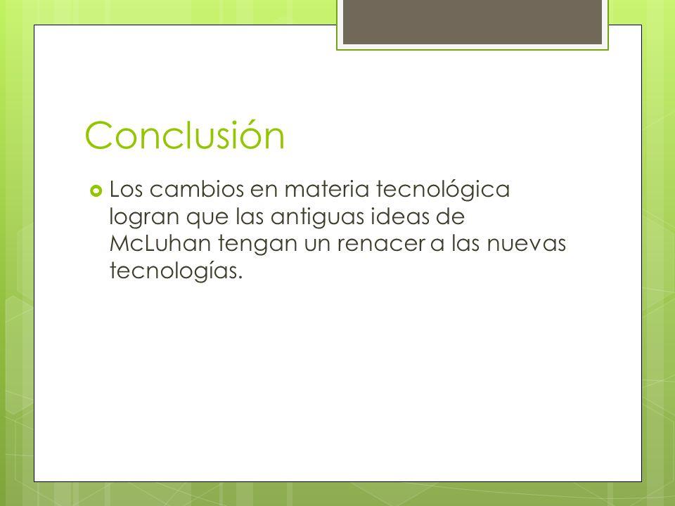 Conclusión Los cambios en materia tecnológica logran que las antiguas ideas de McLuhan tengan un renacer a las nuevas tecnologías.
