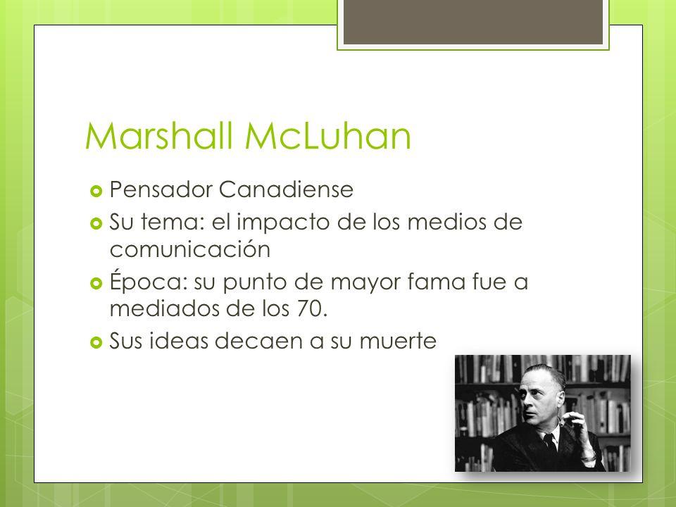 Marshall McLuhan Pensador Canadiense Su tema: el impacto de los medios de comunicación Época: su punto de mayor fama fue a mediados de los 70. Sus ide