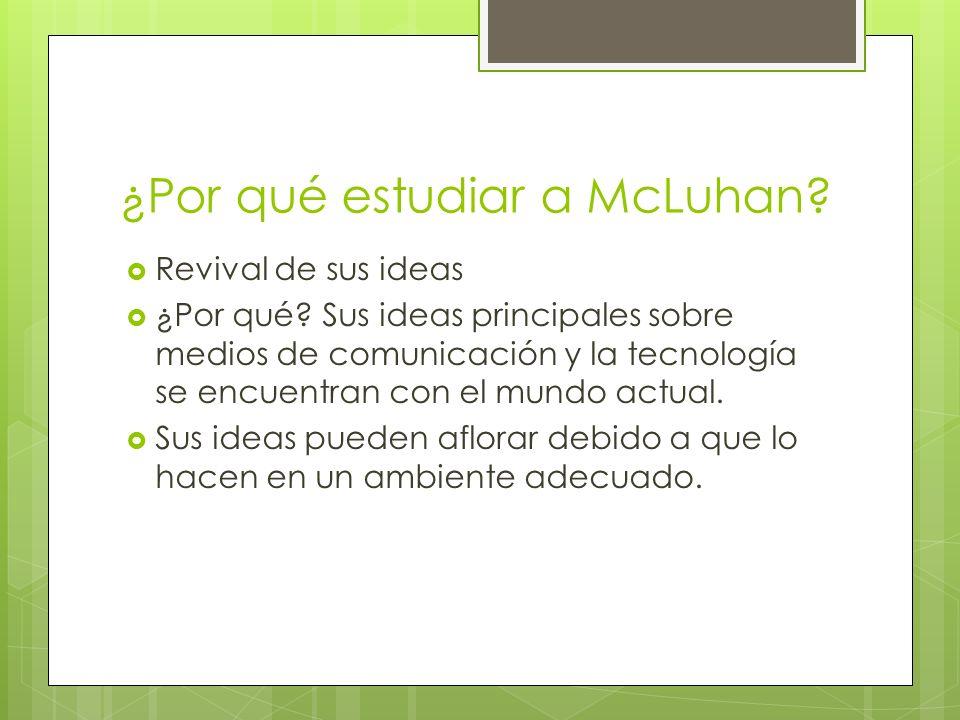 ¿Por qué estudiar a McLuhan? Revival de sus ideas ¿Por qué? Sus ideas principales sobre medios de comunicación y la tecnología se encuentran con el mu