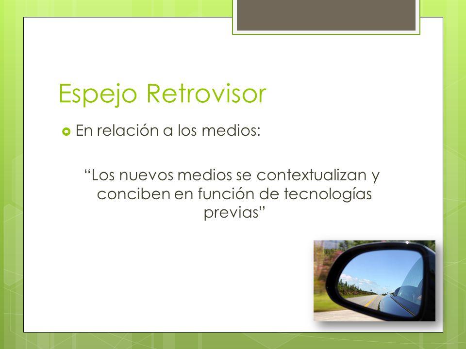 Espejo Retrovisor En relación a los medios: Los nuevos medios se contextualizan y conciben en función de tecnologías previas