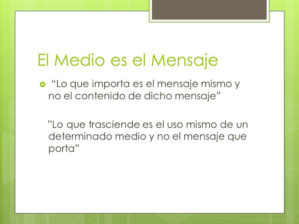 El Medio es el Mensaje Lo que importa es el mensaje mismo y no el contenido de dicho mensaje Lo que trasciende es el uso mismo de un determinado medio