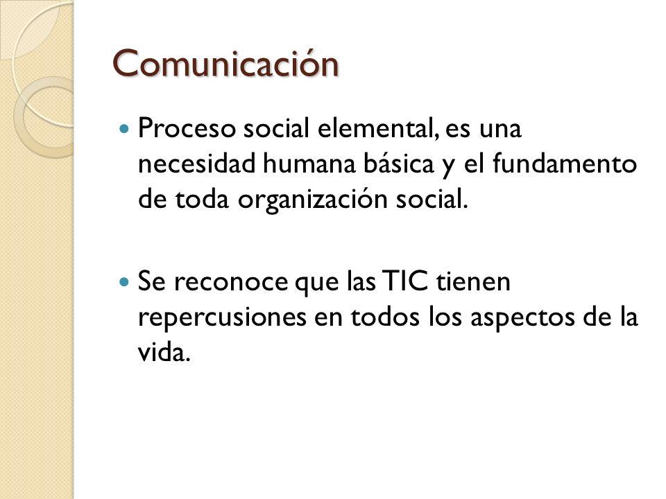 Comunicación Proceso social elemental, es una necesidad humana básica y el fundamento de toda organización social. Se reconoce que las TIC tienen repe