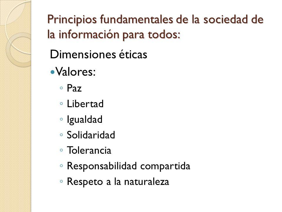 Principios fundamentales de la sociedad de la información para todos: Dimensiones éticas Valores: Paz Libertad Igualdad Solidaridad Tolerancia Respons