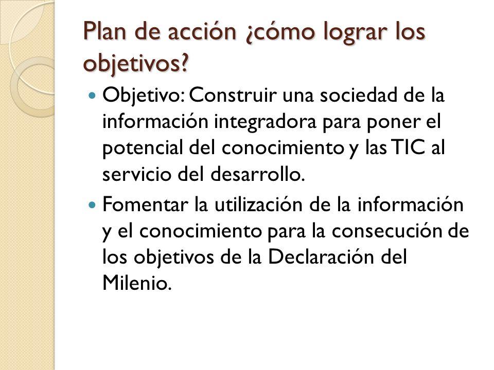 Plan de acción ¿cómo lograr los objetivos? Objetivo: Construir una sociedad de la información integradora para poner el potencial del conocimiento y l