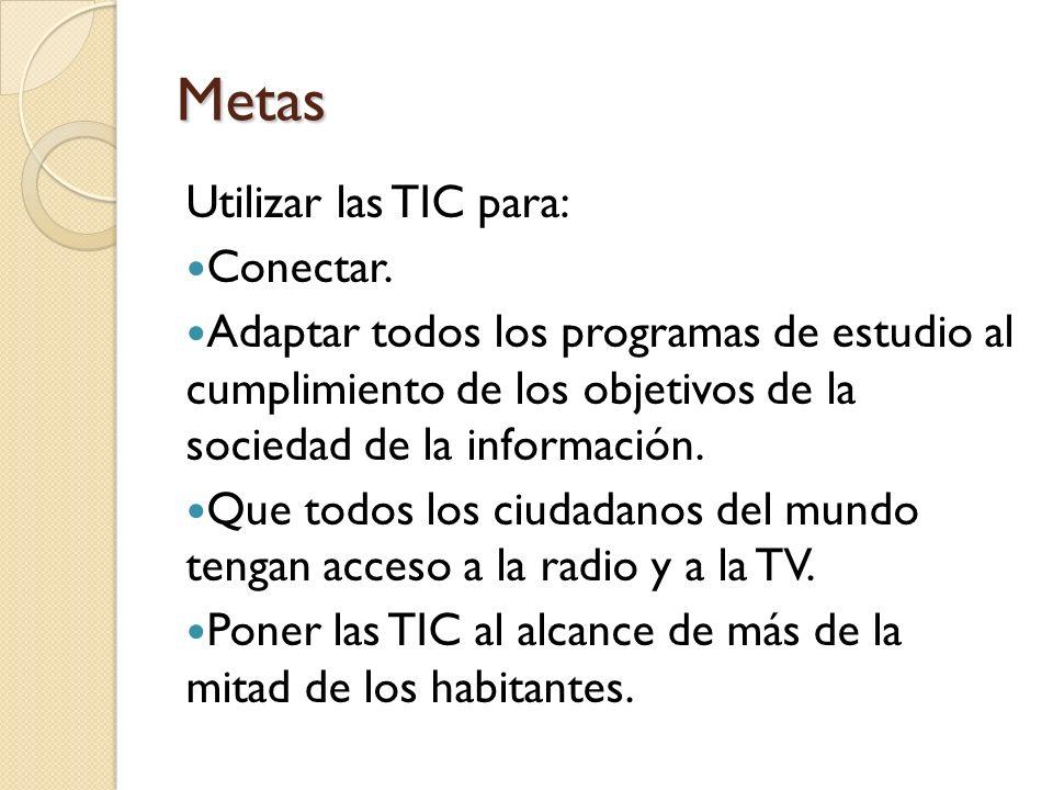 Metas Utilizar las TIC para: Conectar. Adaptar todos los programas de estudio al cumplimiento de los objetivos de la sociedad de la información. Que t
