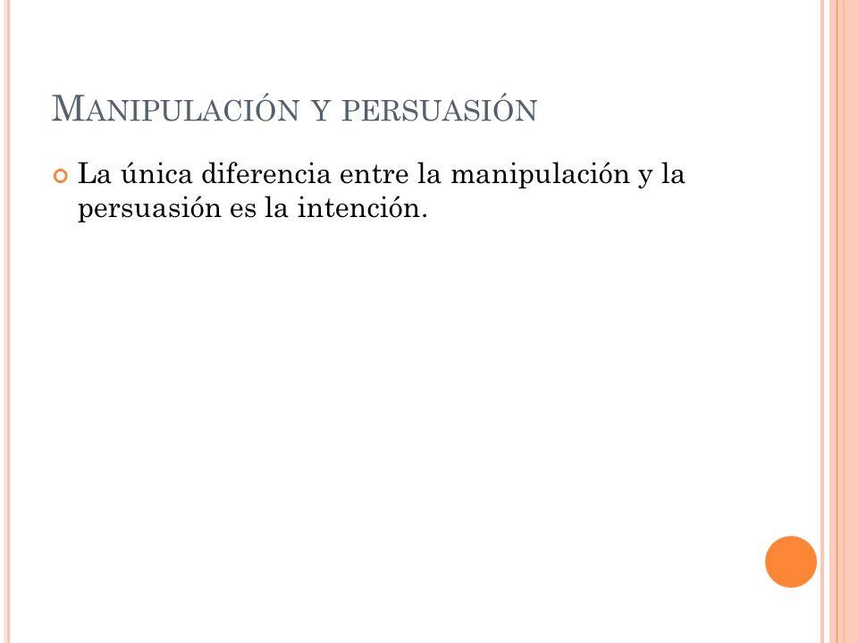 M ANIPULACIÓN Y PERSUASIÓN La única diferencia entre la manipulación y la persuasión es la intención.