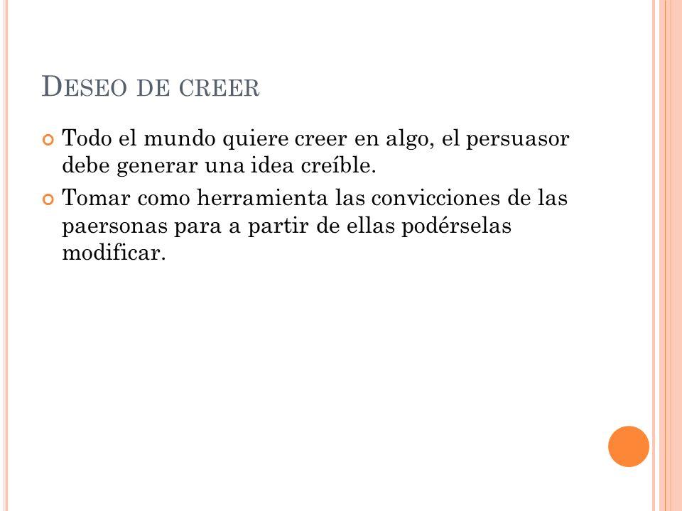 D ESEO DE CREER Todo el mundo quiere creer en algo, el persuasor debe generar una idea creíble.