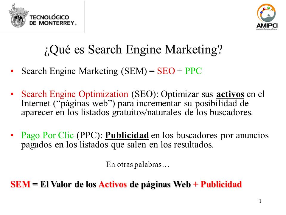 1 ¿Qué es Search Engine Marketing? Search Engine Marketing (SEM) = SEO + PPC Search Engine Optimization (SEO): Optimizar sus activos en el Internet (p