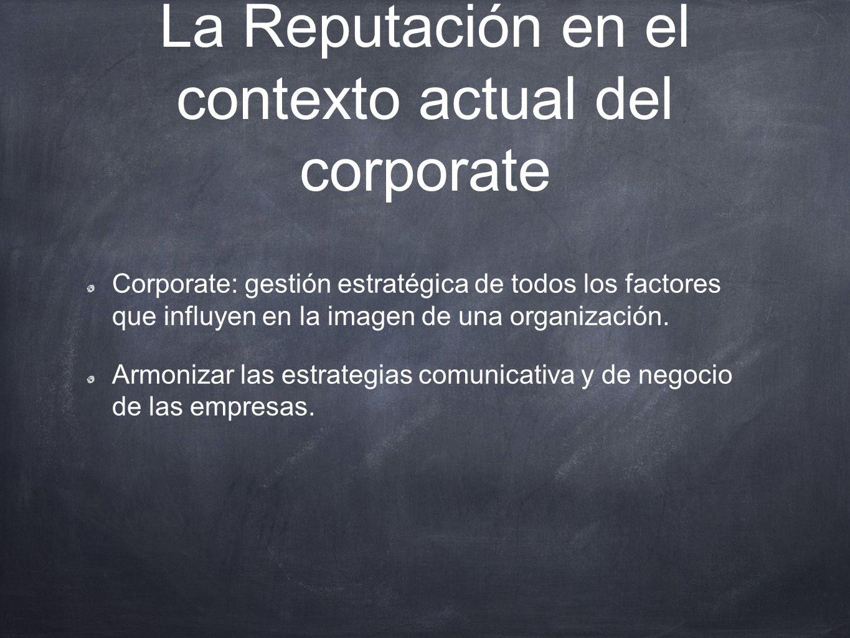 La Reputación en el contexto actual del corporate Corporate: gestión estratégica de todos los factores que influyen en la imagen de una organización.