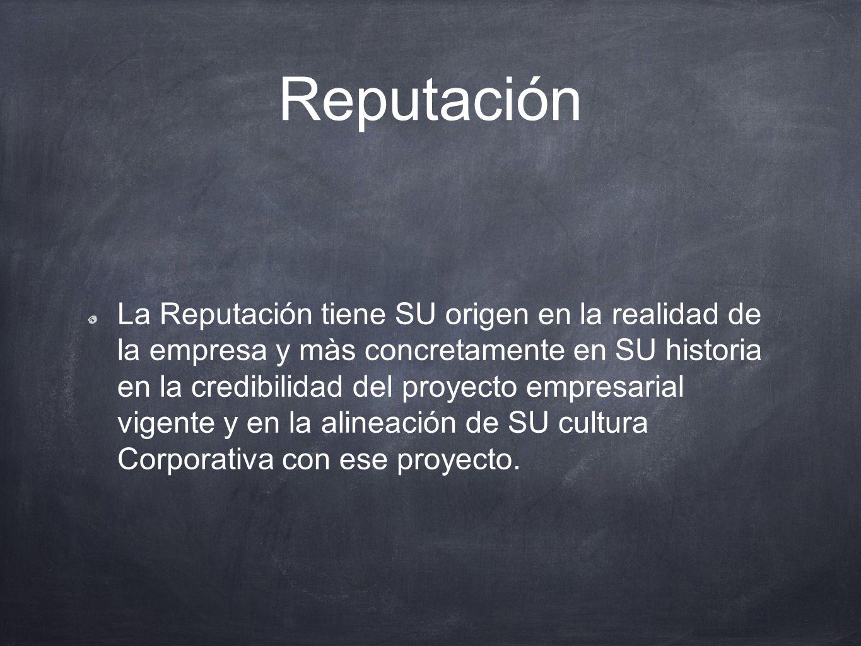Reputación La Reputación tiene SU origen en la realidad de la empresa y màs concretamente en SU historia en la credibilidad del proyecto empresarial v