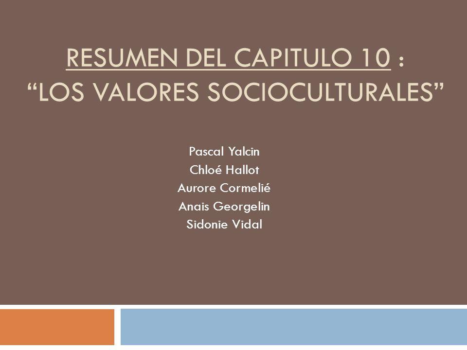 RESUMEN DEL CAPITULO 10 :LOS VALORES SOCIOCULTURALES Pascal Yalcin Chloé Hallot Aurore Cormelié Anais Georgelin Sidonie Vidal