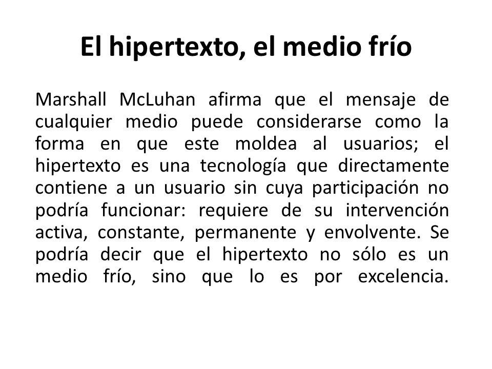 El hipertexto, el medio frío Marshall McLuhan afirma que el mensaje de cualquier medio puede considerarse como la forma en que este moldea al usuarios