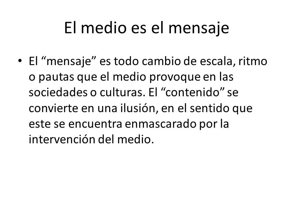 El medio es el mensaje El mensaje es todo cambio de escala, ritmo o pautas que el medio provoque en las sociedades o culturas. El contenido se convier