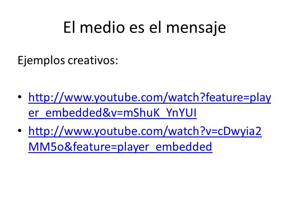 El medio es el mensaje Ejemplos creativos: http://www.youtube.com/watch?feature=play er_embedded&v=mShuK_YnYUI http://www.youtube.com/watch?feature=pl