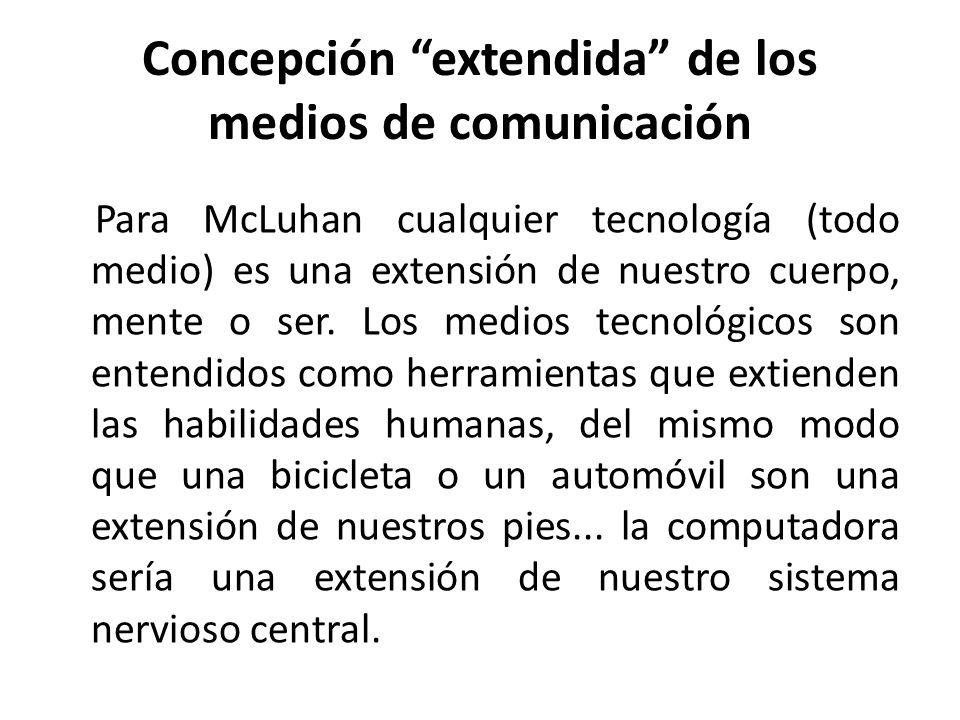 Concepción extendida de los medios de comunicación Para McLuhan cualquier tecnología (todo medio) es una extensión de nuestro cuerpo, mente o ser. Los