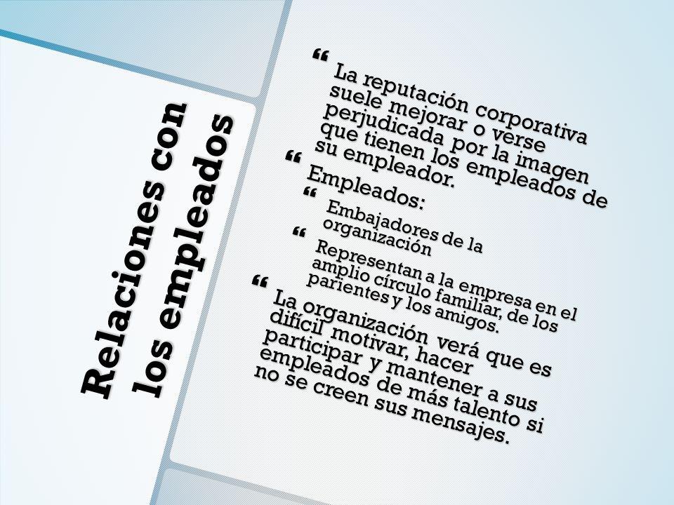 Relaciones con los empleados La reputación corporativa suele mejorar o verse perjudicada por la imagen que tienen los empleados de su empleador. La re