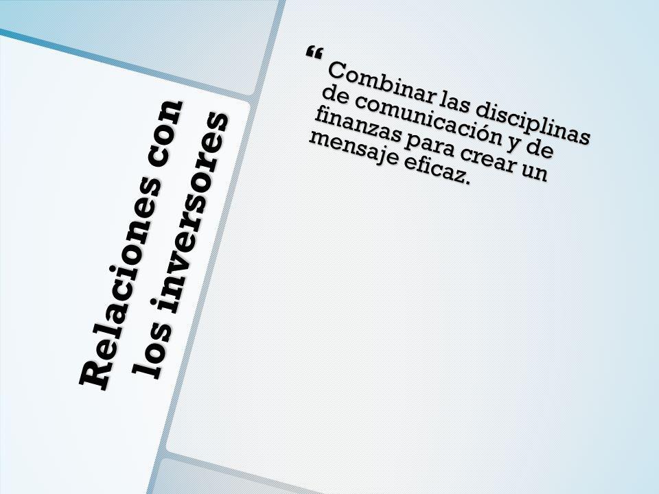 Relaciones con los inversores Combinar las disciplinas de comunicación y de finanzas para crear un mensaje eficaz. Combinar las disciplinas de comunic