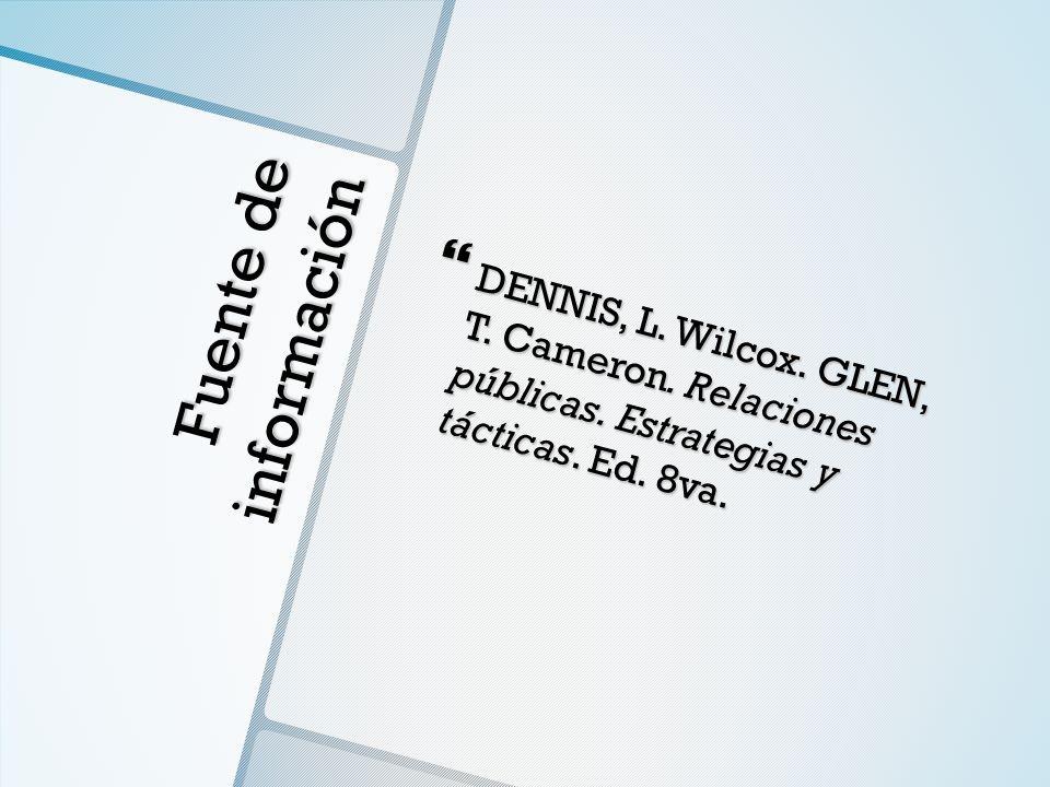Fuente de información DENNIS, L. Wilcox. GLEN, T. Cameron. Relaciones públicas. Estrategias y tácticas. Ed. 8va. DENNIS, L. Wilcox. GLEN, T. Cameron.