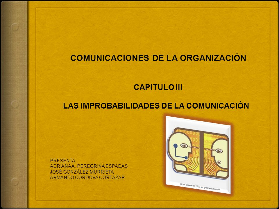 COMUNICACIONES DE LA ORGANIZACIÓN CAPITULO III LAS IMPROBABILIDADES DE LA COMUNICACIÓN PRESENTA: ADRIANA A. PEREGRINA ESPADAS JOSÉ GONZÁLEZ MURRIETA A