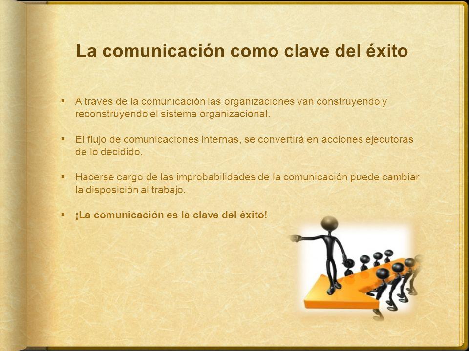 La comunicación como clave del éxito A través de la comunicación las organizaciones van construyendo y reconstruyendo el sistema organizacional. El fl