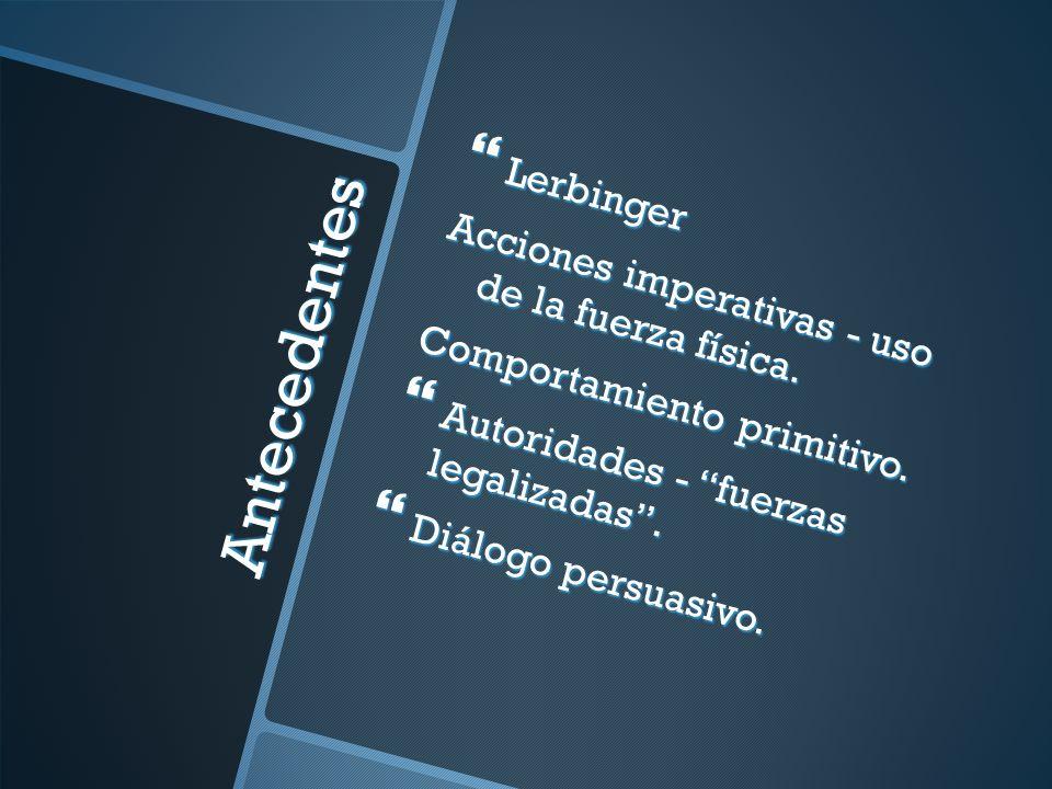 Antecedentes Lerbinger Lerbinger Acciones imperativas - uso de la fuerza física. Comportamiento primitivo. Autoridades - fuerzas legalizadas. Autorida