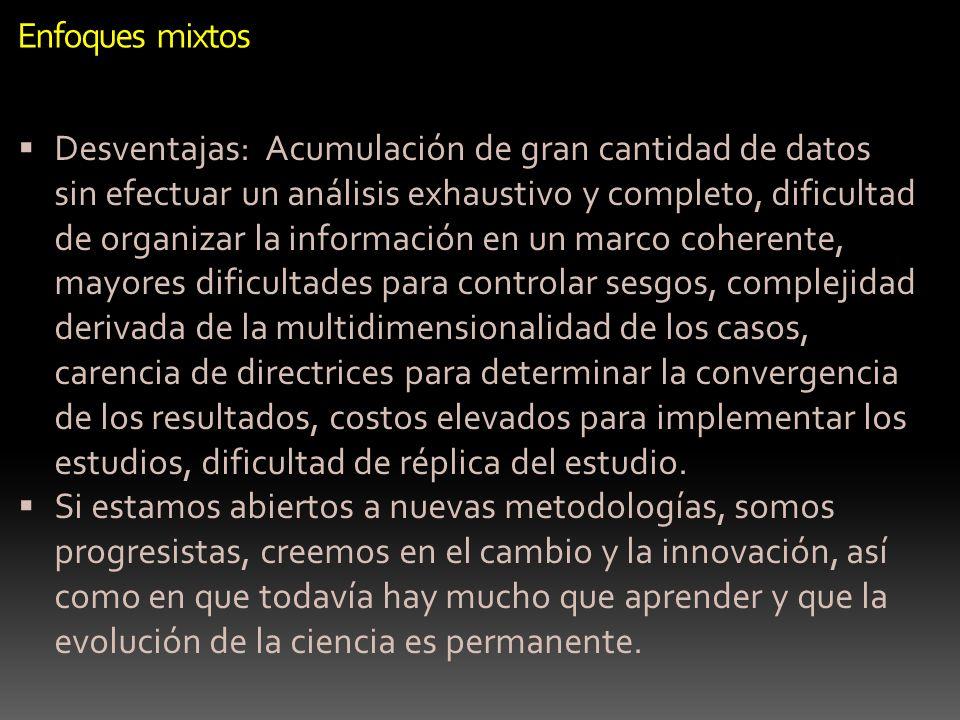 Enfoques mixtos Desventajas: Acumulación de gran cantidad de datos sin efectuar un análisis exhaustivo y completo, dificultad de organizar la informac