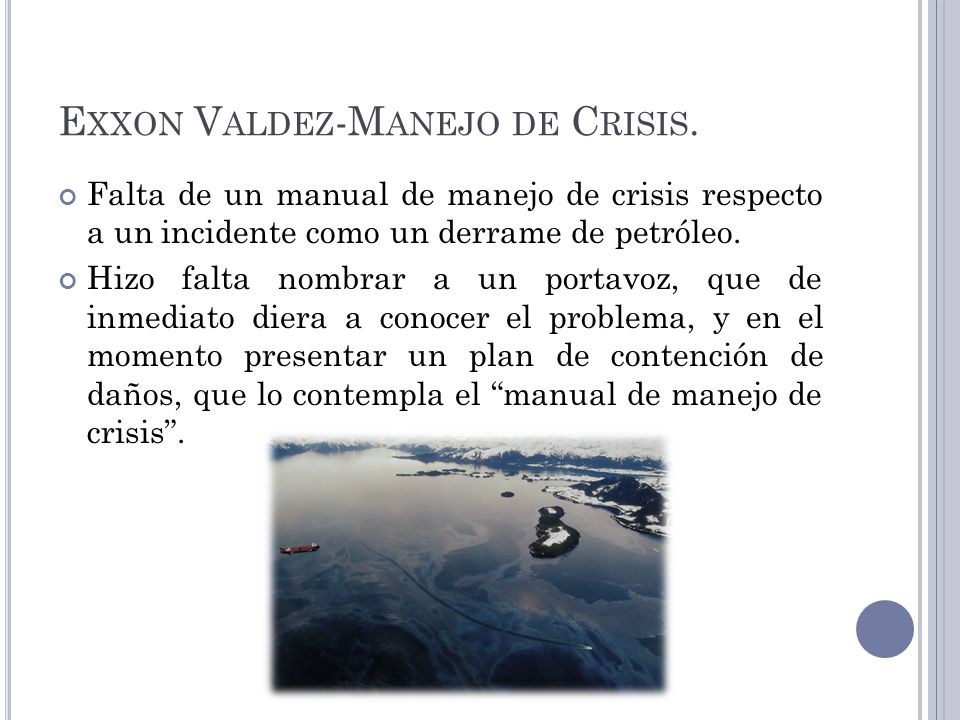 E XXON V ALDEZ -M ANEJO DE C RISIS. Falta de un manual de manejo de crisis respecto a un incidente como un derrame de petróleo. Hizo falta nombrar a u