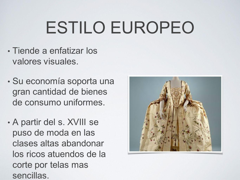 ESTILO EUROPEO Tiende a enfatizar los valores visuales. Su economía soporta una gran cantidad de bienes de consumo uniformes. A partir del s. XVIII se