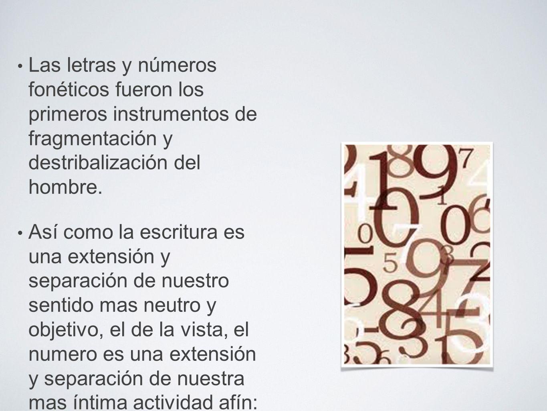 Las letras y números fonéticos fueron los primeros instrumentos de fragmentación y destribalización del hombre. Así como la escritura es una extensión