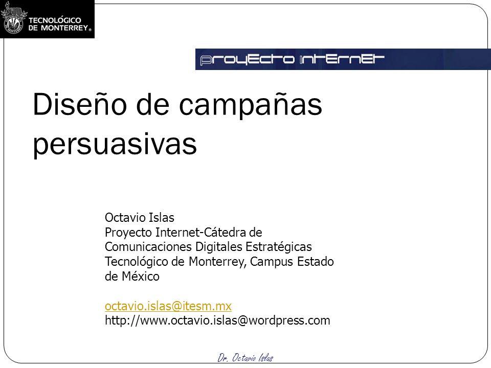 Dr. Octavio Islas Diseño de campañas persuasivas Octavio Islas Proyecto Internet-Cátedra de Comunicaciones Digitales Estratégicas Tecnológico de Monte