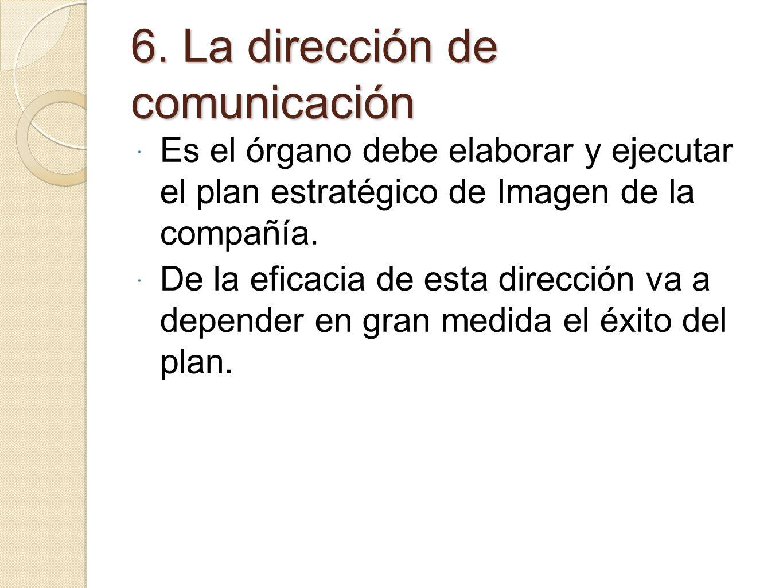6. La dirección de comunicación Es el órgano debe elaborar y ejecutar el plan estratégico de Imagen de la compañía. De la eficacia de esta dirección v