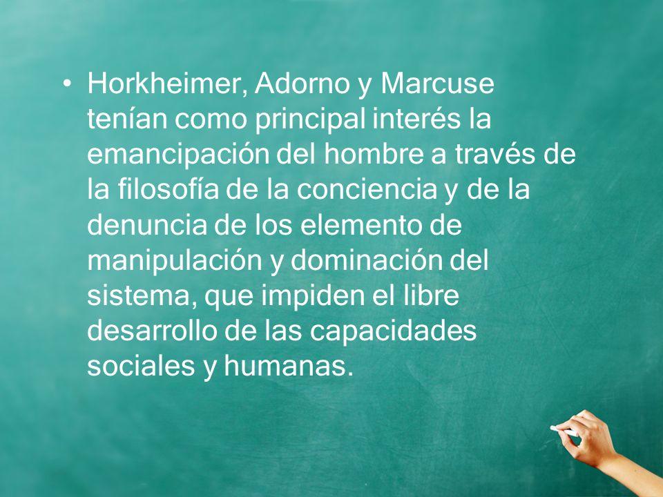 Horkheimer, Adorno y Marcuse tenían como principal interés la emancipación del hombre a través de la filosofía de la conciencia y de la denuncia de lo