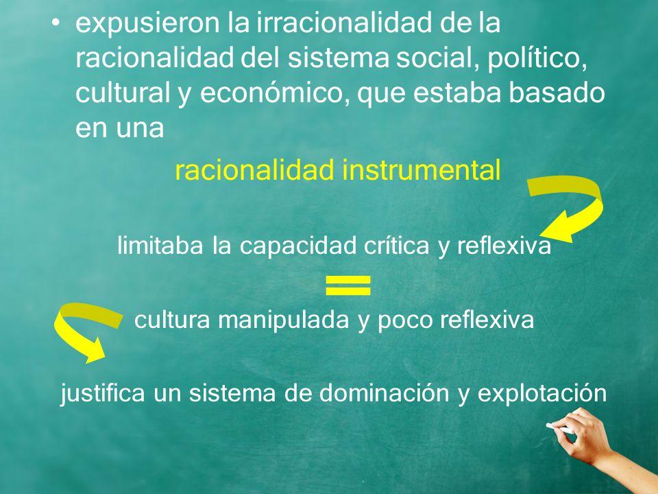 expusieron la irracionalidad de la racionalidad del sistema social, político, cultural y económico, que estaba basado en una racionalidad instrumental