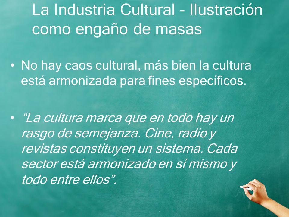 La Industria Cultural - Ilustración como engaño de masas No hay caos cultural, más bien la cultura está armonizada para fines específicos. La cultura